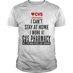 Cvs Pharmacy I Can't Stay At Home I Work At Cvs Pharmacy Shirt