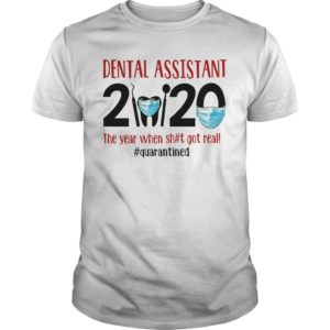 Dental Assistant 2020 The Year When Shit Got Real #quarantined Shirt