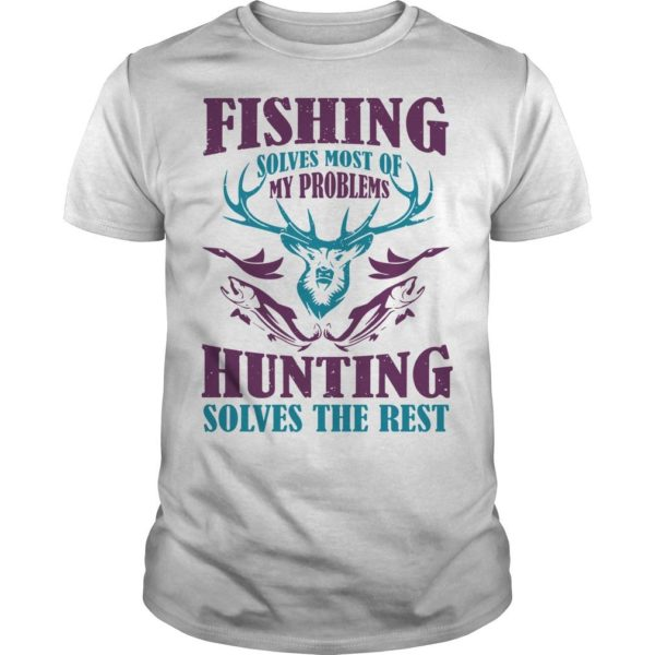 Fishing Solves Most Of My Problems Hunting Solves The Best Shirt