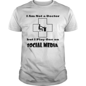 I Am Not A Doctor But I Play One On Social Media Shirt