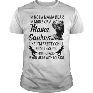 I'm Not A Mama Bear I'm More Of A Mama Saurus Shirt