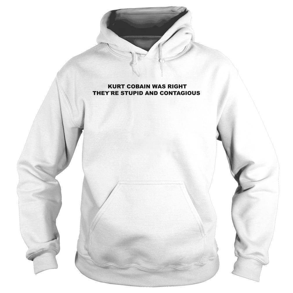 Kurt Cobain Was Right They're Stupid And Contagious Hoodie