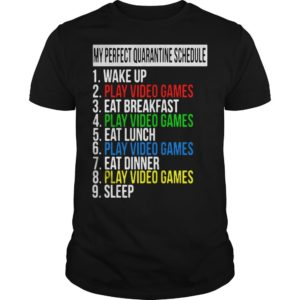 My Perfect Quarantine Schedule 1 Wake Up 2 Play Video Games Shirt