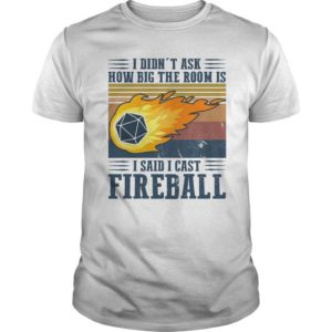 Vintage I Didn't Ask How Big The Room Is I Said I Cast Fireball Shirt