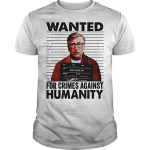 Bill Gates Wanted For Crimes Against Humanity Shirt