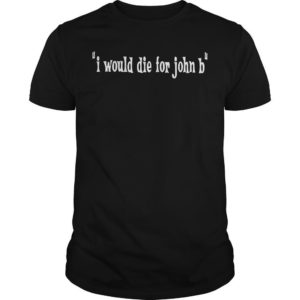 I Would Die For John B Shirt