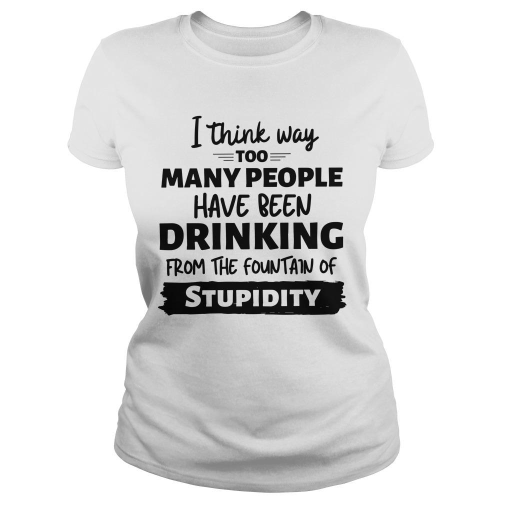 I Think Way Too Many People Have Been Drinking From The Fountain Of Stupidity Longsleeve