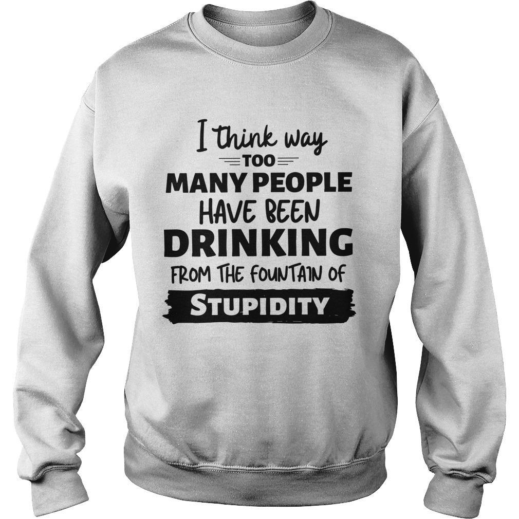 I Think Way Too Many People Have Been Drinking From The Fountain Of Stupidity Sweater