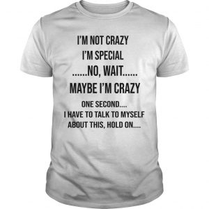 I'm Not Crazy I'm Special No Wait Maybe I'm Crazy Shirt