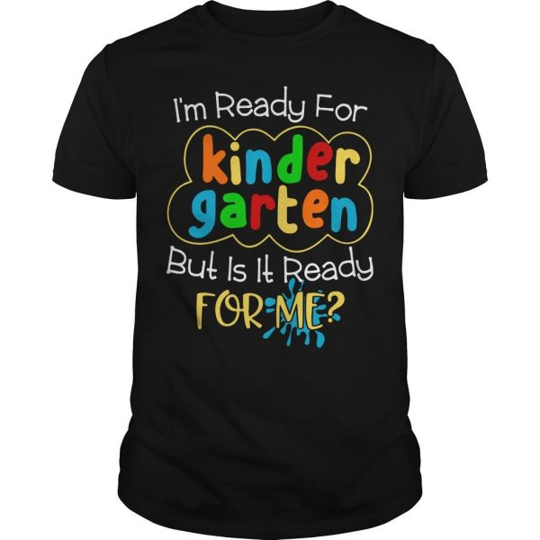 I'm Ready For Kindergarten But Is It Ready For Me Shirt