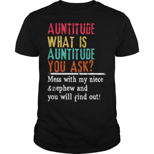 Auntitude What Is Auntitude You Ask Mess With My Niece And Nephew Shirt