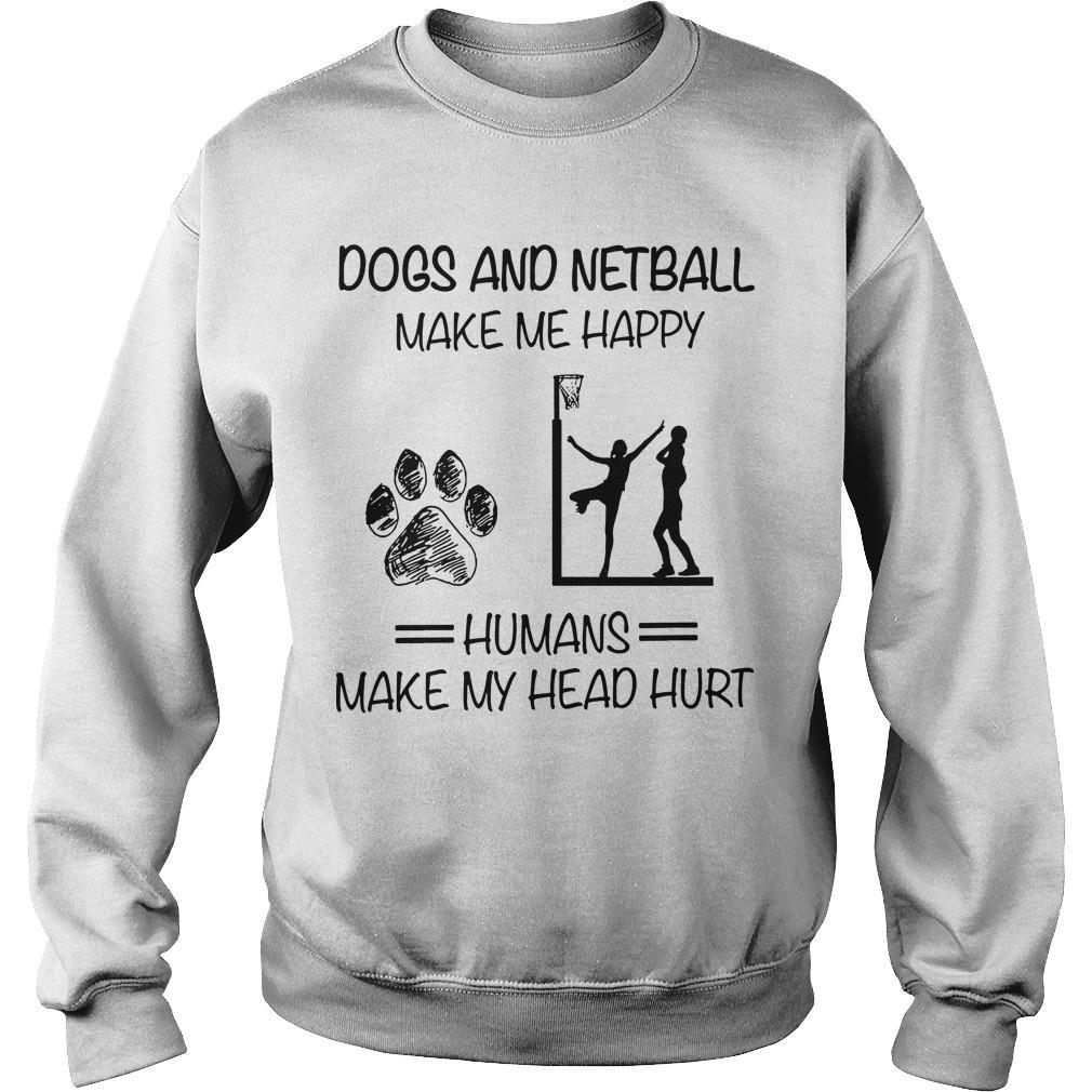 Dogs And Netball Make Me Happy Humans Make My Head Hurt Sweater