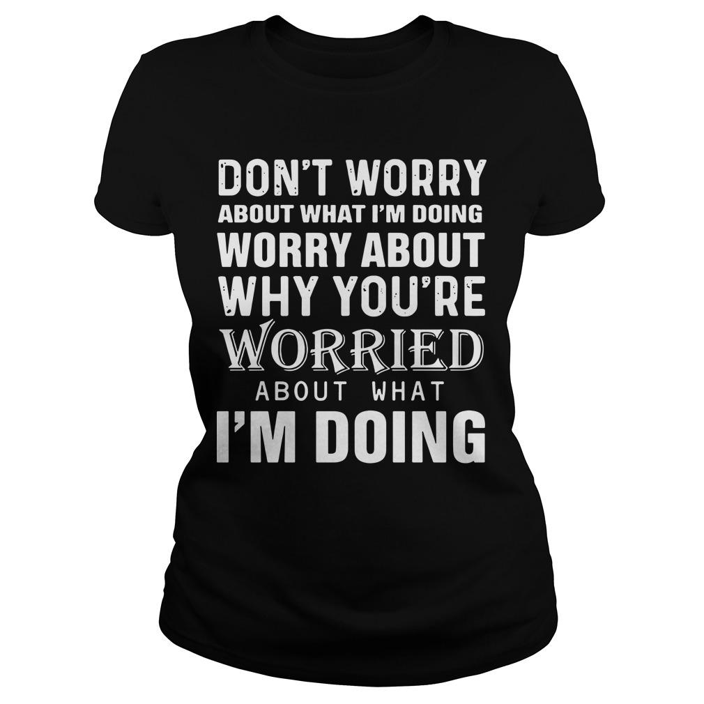 Don't Worry About What I'm Doing Worry About Why You're Worried About What I'm Doing Longsleeve