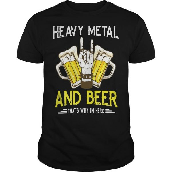 Heavy Metal And Beer That's Why I'm Here Shirt