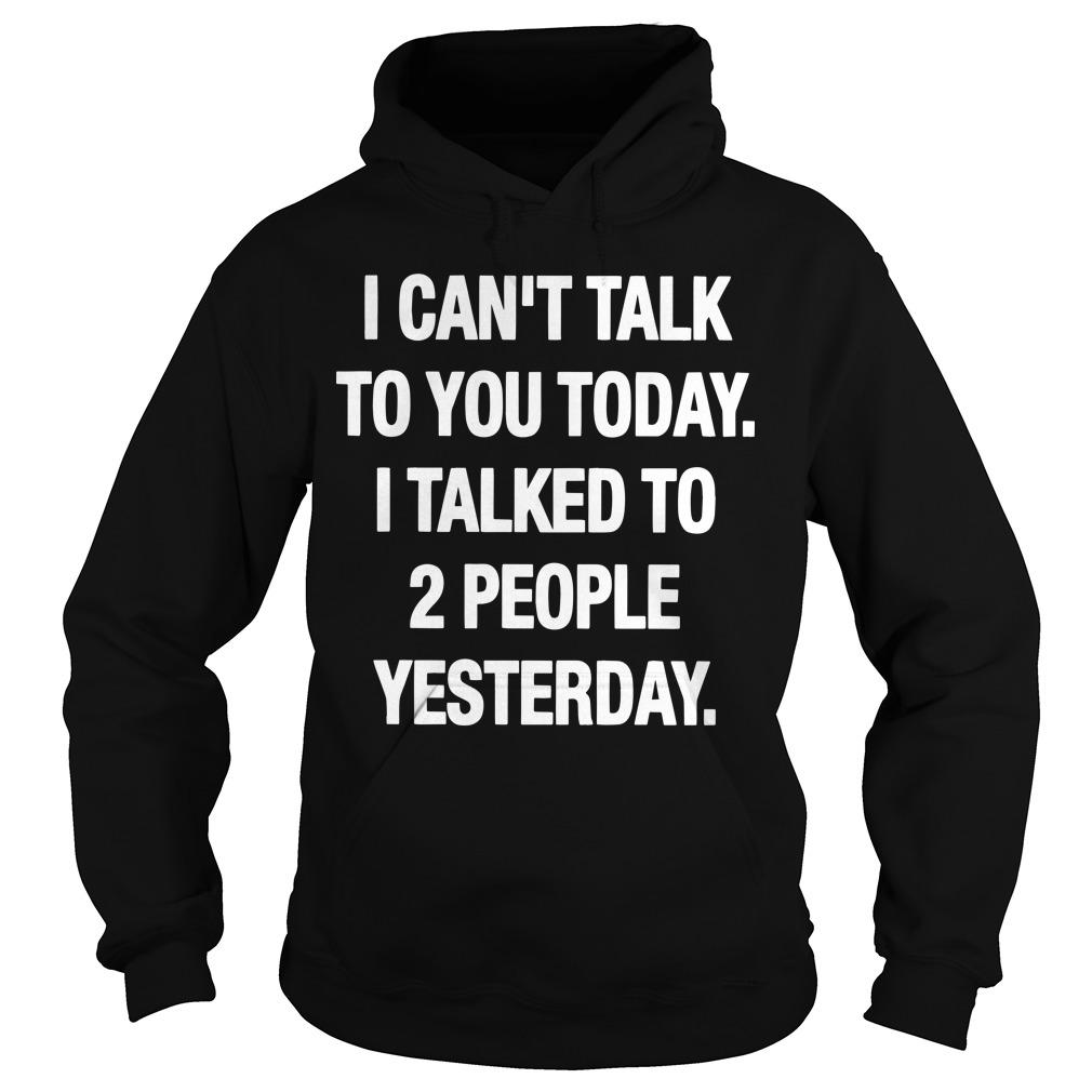 I Can't Talk To You Today I Talked To 2 People Yesterday Hoodie