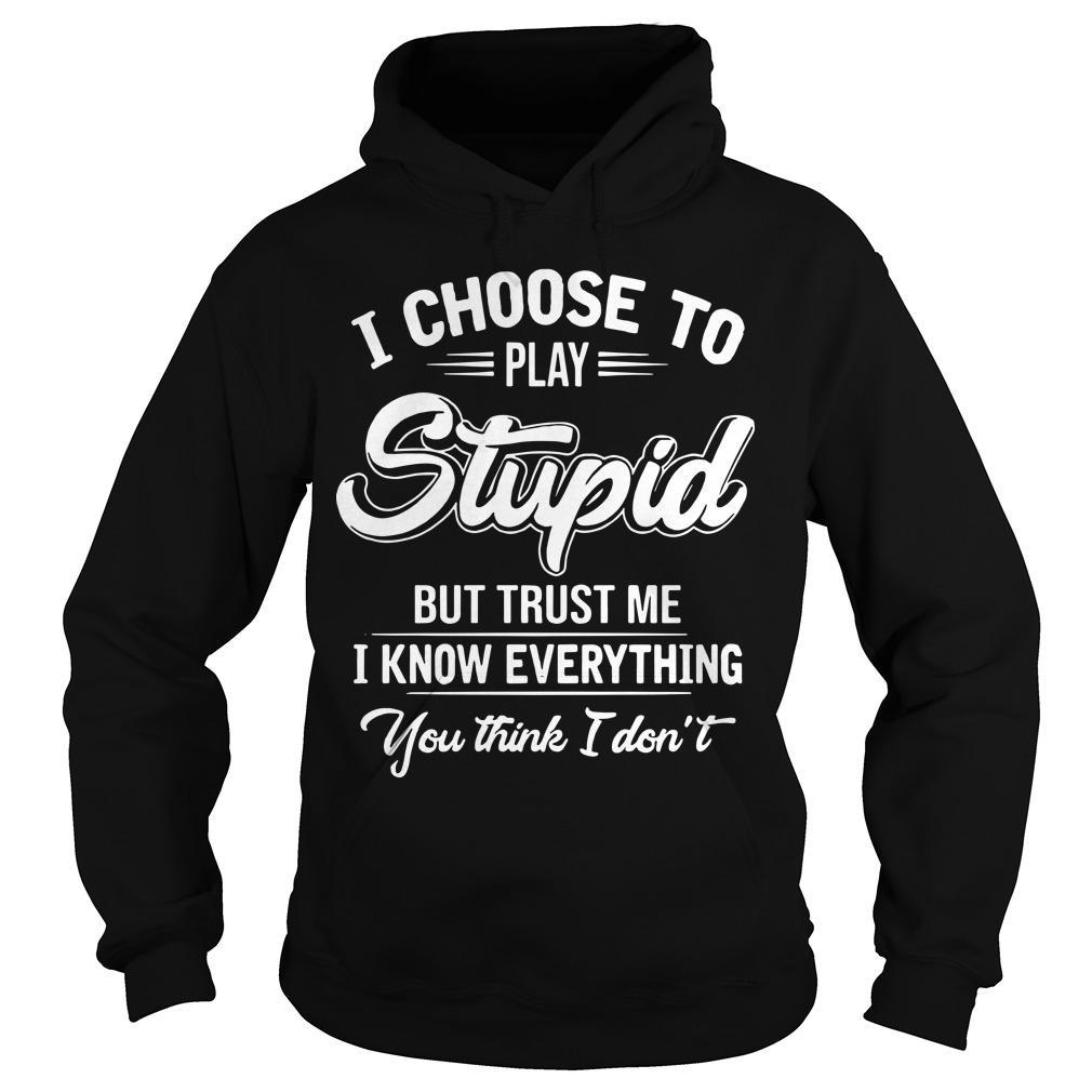 I Choose To Play Stupid But Trust Me I Know Everything You Think I Don't Hoodie