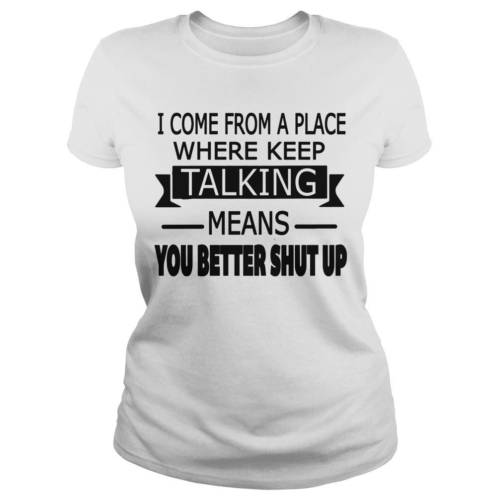 I Come From A Place Where Keep Talking Means You Better Shut Up Longsleeve