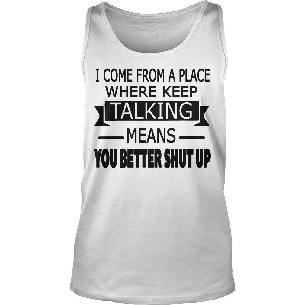 I Come From A Place Where Keep Talking Means You Better Shut Up Tank Top