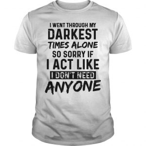 I Went Through My Darkest Times Alone So Sorry If I Act Like I Don't Need Anyone Shirt