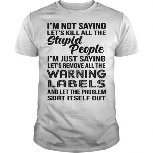 I'm Not Saying Let's Kill All The Stupid People I'm Just Saying Shirt