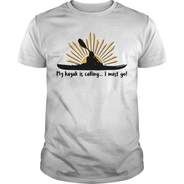 My Kayak Is Calling I Must Go Shirt