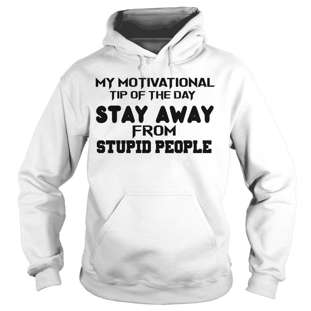 My Motivational Tip Of The Day Stay Away From Stupid People Hoodie