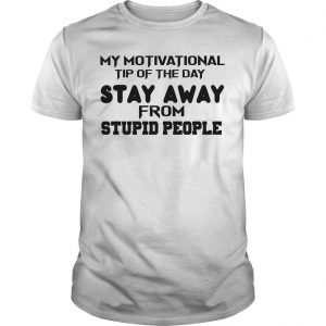 My Motivational Tip Of The Day Stay Away From Stupid People Shirt