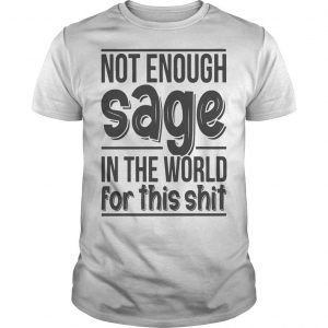 Not Enough Sage In The World For This Shit Shirt