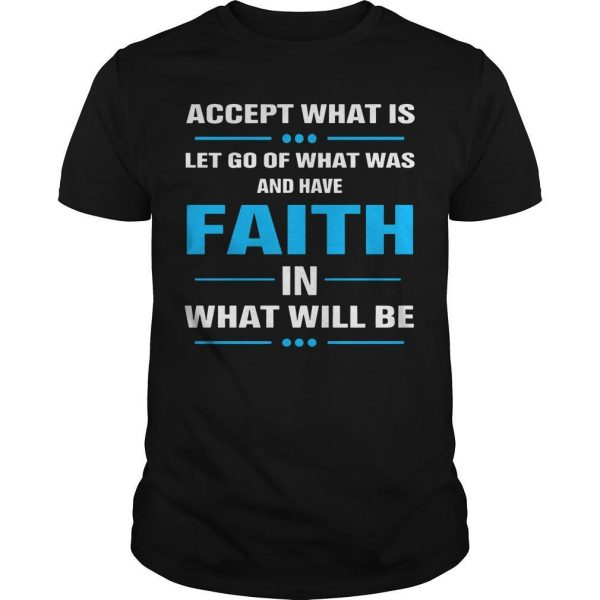 Accept What Is Let Go Of What Was And Have Faith In What Will Be Shirt