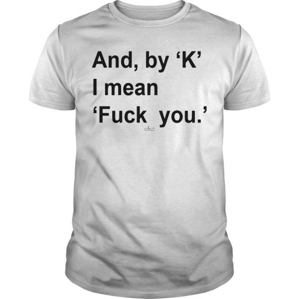 And By K I Mean Fuck You Shirt