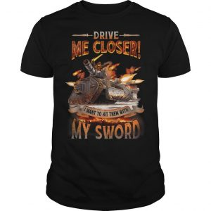 Drive Me Closer I Want To Hit Them With My Sword Shirt