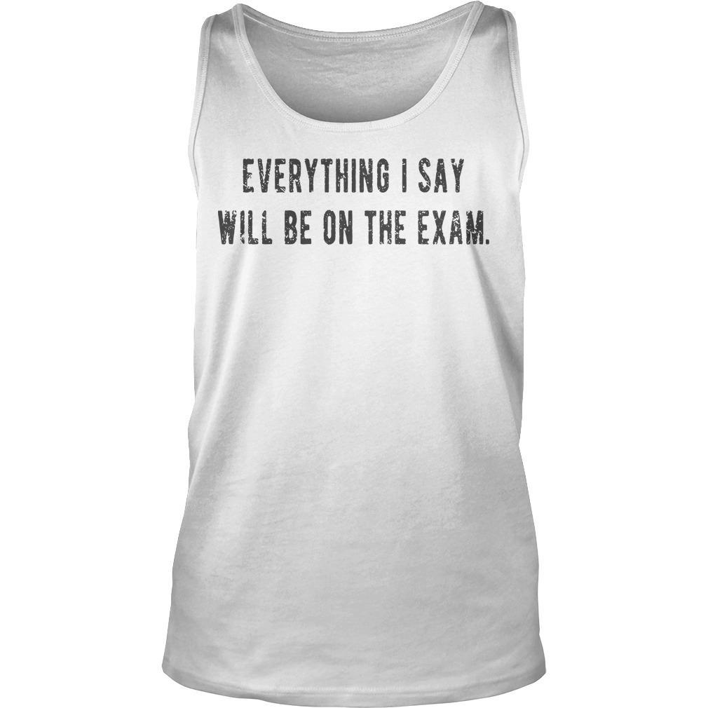 Everything I Say Will Be On The Exam Tank Top