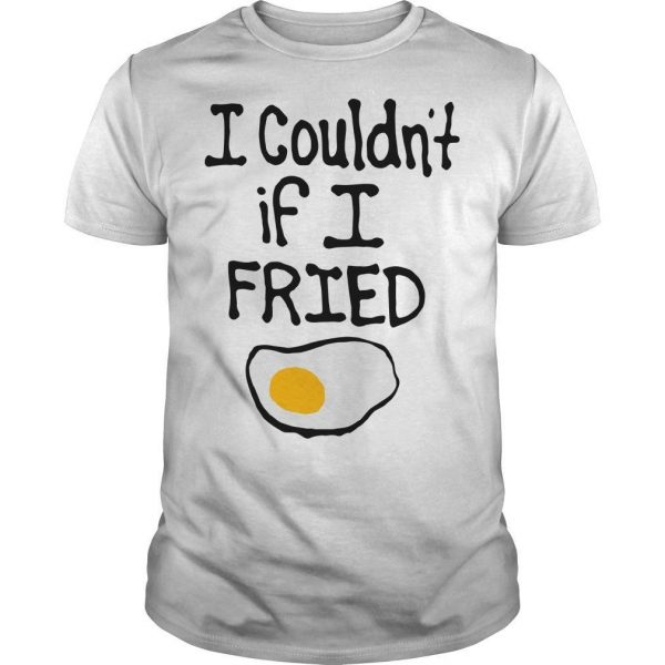 I Couldn't If I Fried Shirt