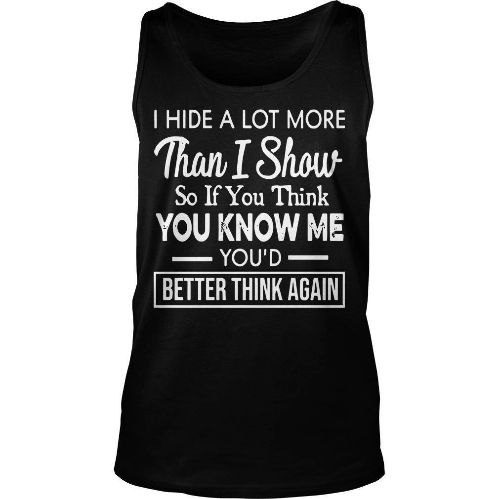 I Hide A Lot More Than I Show So If You Think You Know Me Tank Top