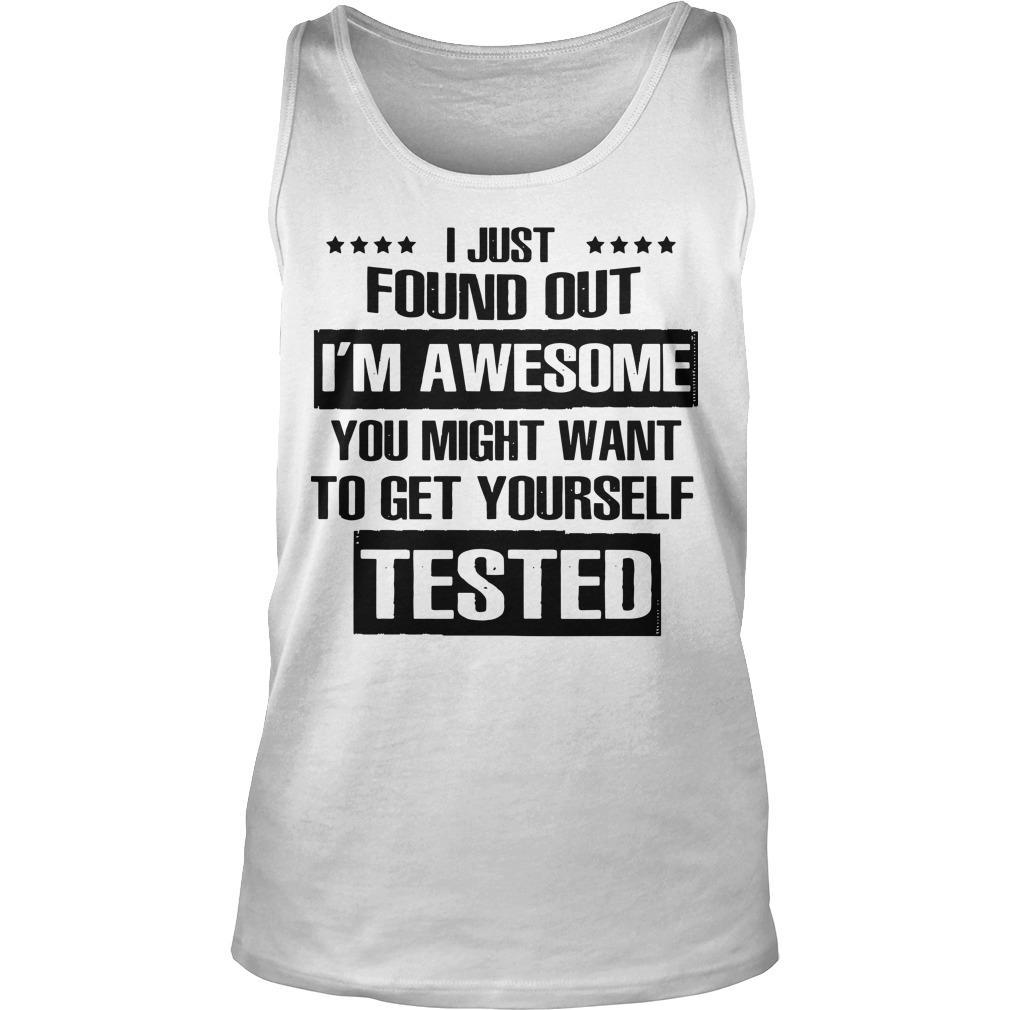 I Just Found Out I'm Awesome You Might Want To Get Yourself Tested Tank Top