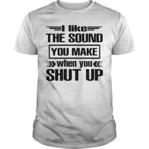 I Like The Sound You Make When You Shut Up Shirt