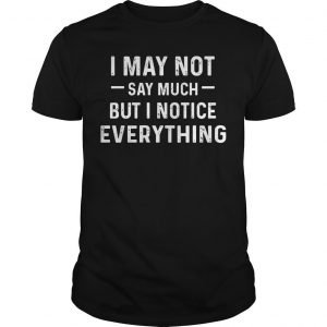 I May Not Say Much But I Notice Everything Shirt