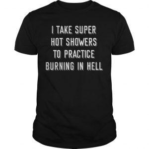 I Take Super Hot Showers To Practice Burning In Hell Shirt