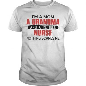 I'm A Mom A Grandma And A Retired Nurse Nothing Scares Me Shirt
