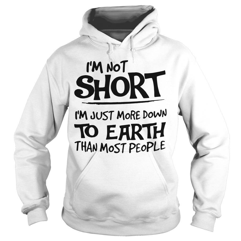 I'm Not Short I'm Just More Down To Earth Than Most People Hoodie