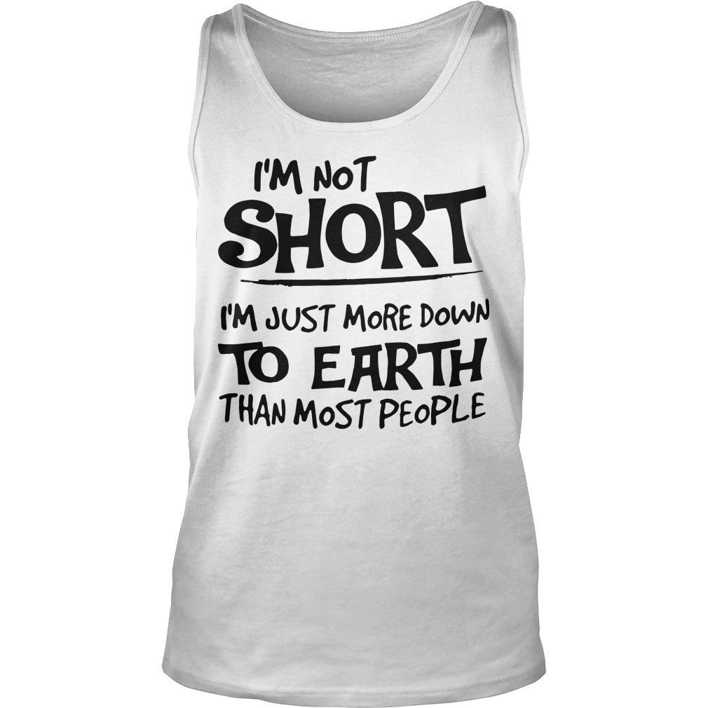 I'm Not Short I'm Just More Down To Earth Than Most People Tank Top