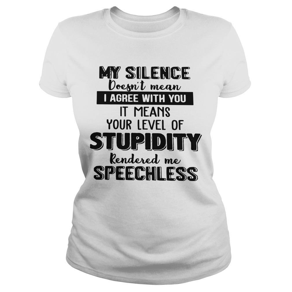 My Silence Doesn't Mean I Agree With You It Means Your Level Of Stupidity Longsleeve