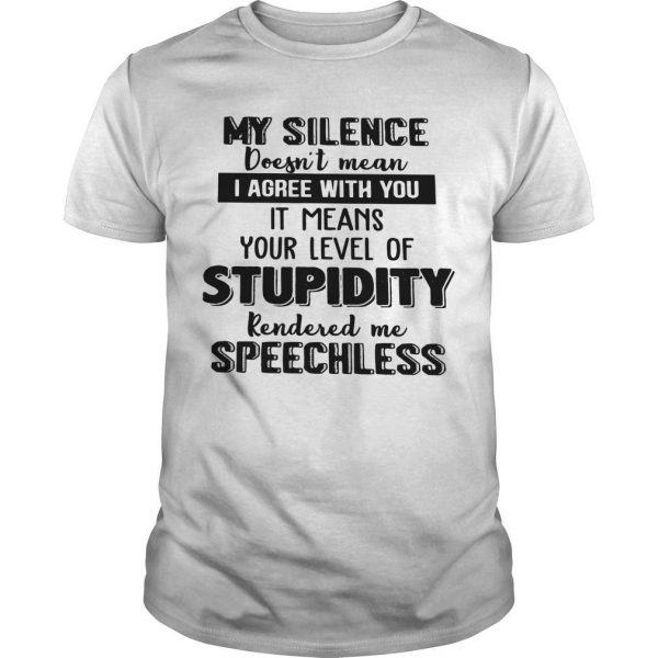 My Silence Doesn't Mean I Agree With You It Means Your Level Of Stupidity Shirt