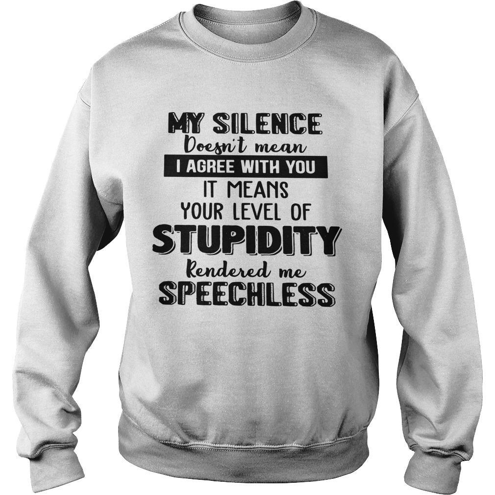 My Silence Doesn't Mean I Agree With You It Means Your Level Of Stupidity Sweater