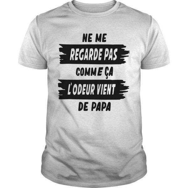 Ne Me Regarde Pas Comme Ça L'odeur Vient De Papa Shirt