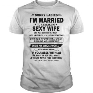 Sorry Ladies I'm Married To A Freaking Sexy Wife Born In October Shirt