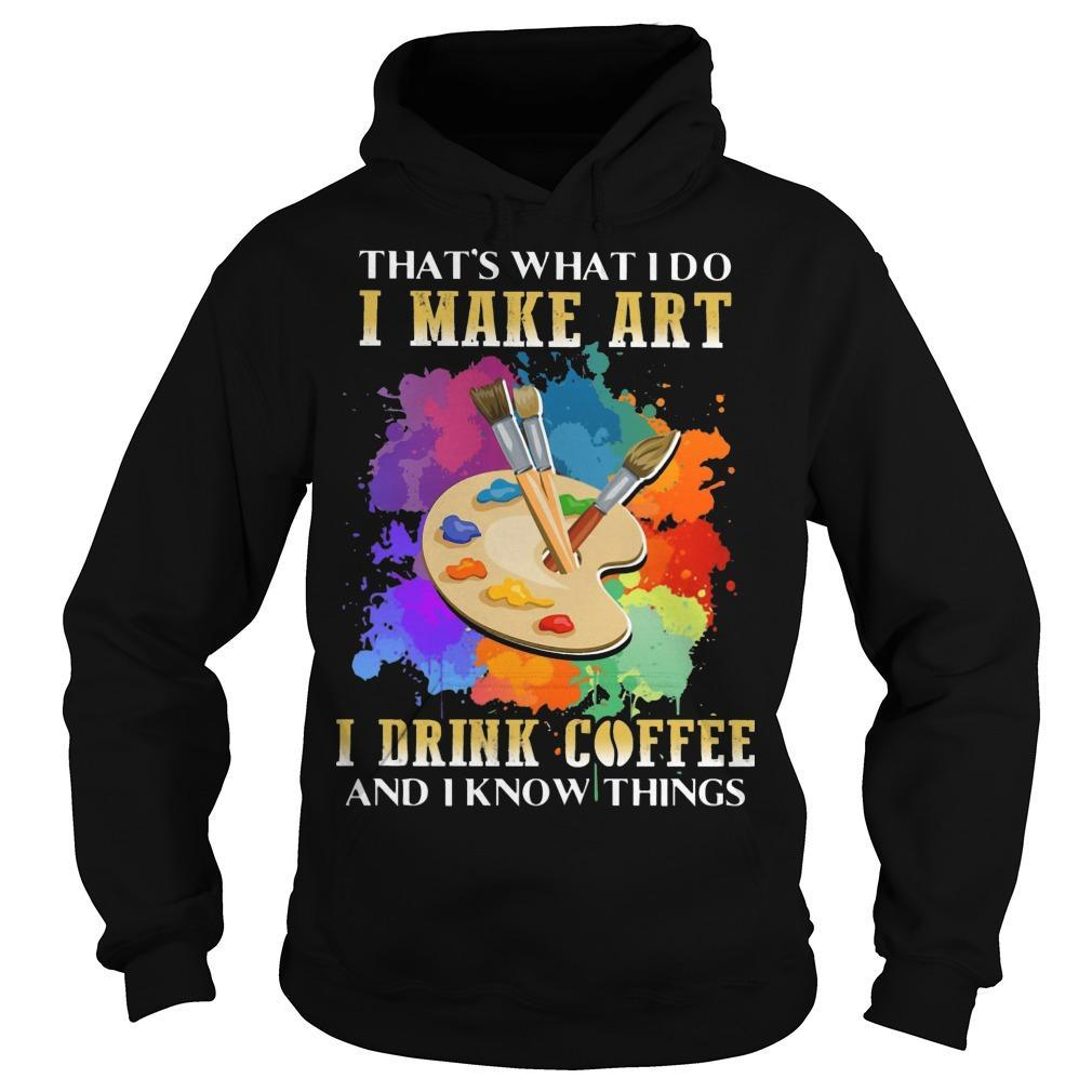 That's What I Do I Make Art I Drink Coffee And I Know Things Hoodie