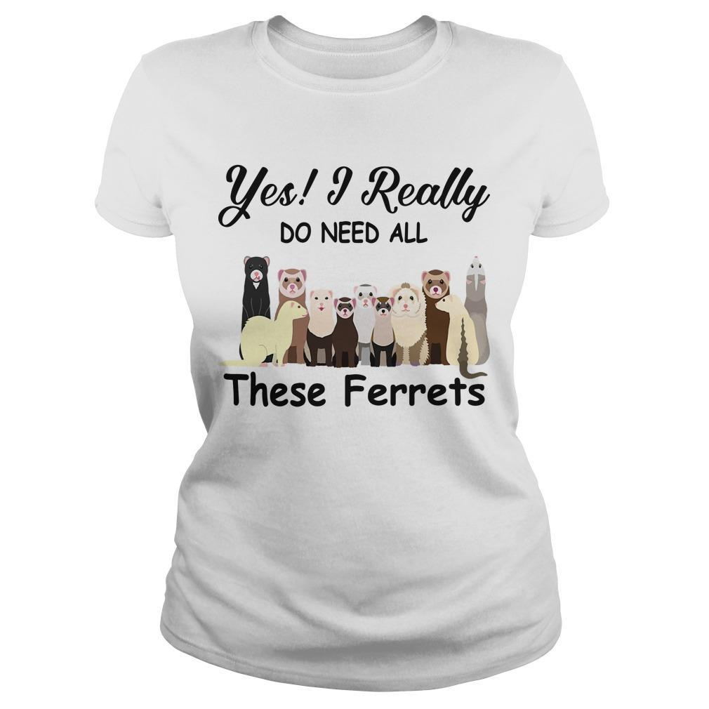 Yes I Really Do Need All These Ferrets Longsleeve