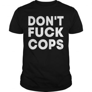 Don't Fuck Cops Shirt