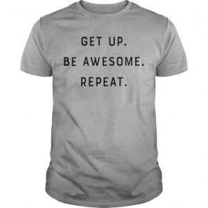 Get Up Be Awesome Repeat Shirt